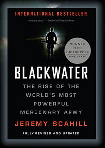 """Blackwater: The Rise of the World's Most Powerful Mercenary Army"" by Jeremy Scahill"